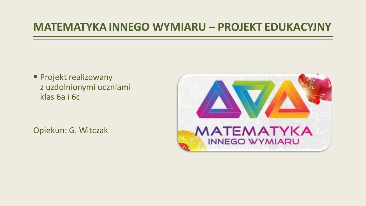 MATEMATYKA INNEGO WYMIARU – PROJEKT EDUKACYJNY Projekt realizowany z uzdolnionymi uczniami klas 6a i 6c Opiekun: G.