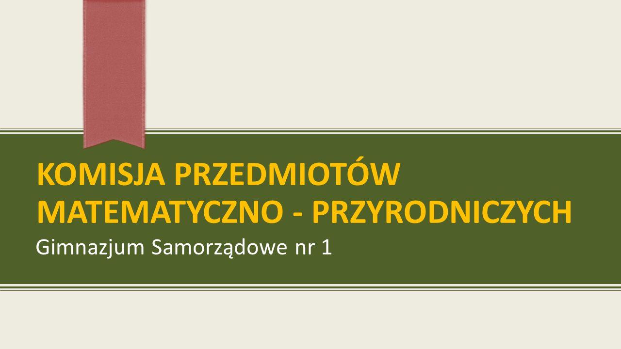 KOMISJA PRZEDMIOTÓW MATEMATYCZNO - PRZYRODNICZYCH Gimnazjum Samorządowe nr 1