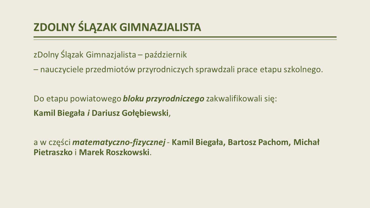 ZDOLNY ŚLĄZAK GIMNAZJALISTA zDolny Ślązak Gimnazjalista – październik – nauczyciele przedmiotów przyrodniczych sprawdzali prace etapu szkolnego.