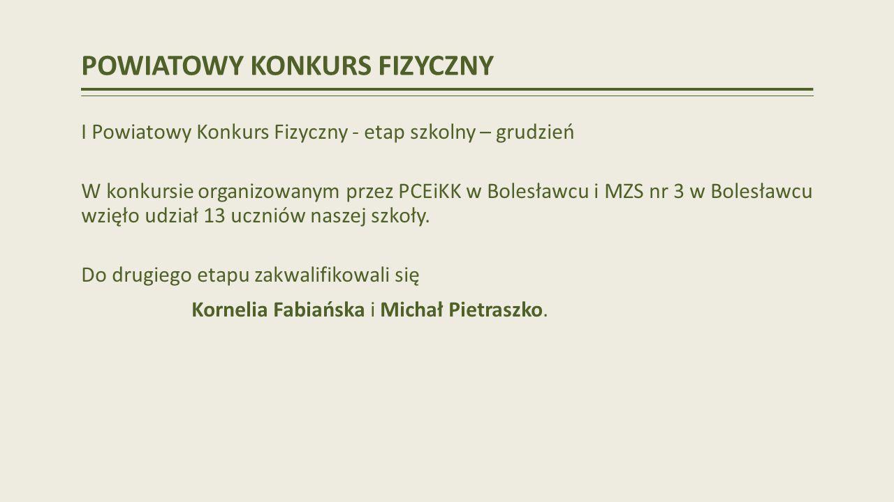 POWIATOWY KONKURS FIZYCZNY I Powiatowy Konkurs Fizyczny - etap szkolny – grudzień W konkursie organizowanym przez PCEiKK w Bolesławcu i MZS nr 3 w Bolesławcu wzięło udział 13 uczniów naszej szkoły.