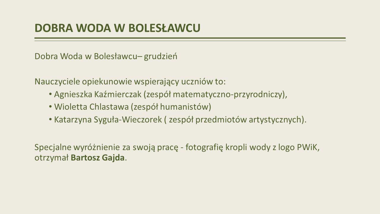 DOBRA WODA W BOLESŁAWCU Dobra Woda w Bolesławcu– grudzień Nauczyciele opiekunowie wspierający uczniów to: Agnieszka Kaźmierczak (zespół matematyczno-przyrodniczy), Wioletta Chlastawa (zespół humanistów) Katarzyna Syguła-Wieczorek ( zespół przedmiotów artystycznych).