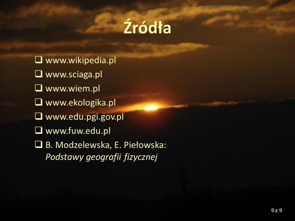 9 Źródła www.wikipedia.pl www.sciaga.pl www.wiem.pl www.ekologika.pl www.edu.pgi.gov.pl www.fuw.edu.pl B. Modzelewska, E. Piełowska: Podstawy geografi