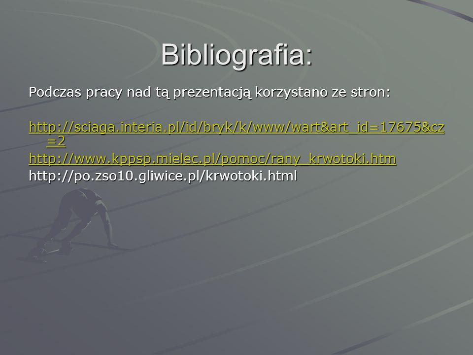 Bibliografia: Podczas pracy nad tą prezentacją korzystano ze stron: http://sciaga.interia.pl/id/bryk/k/www/wart&art_id=17675&cz =2 http://sciaga.interia.pl/id/bryk/k/www/wart&art_id=17675&cz =2 http://www.kppsp.mielec.pl/pomoc/rany_krwotoki.htm http://po.zso10.gliwice.pl/krwotoki.html