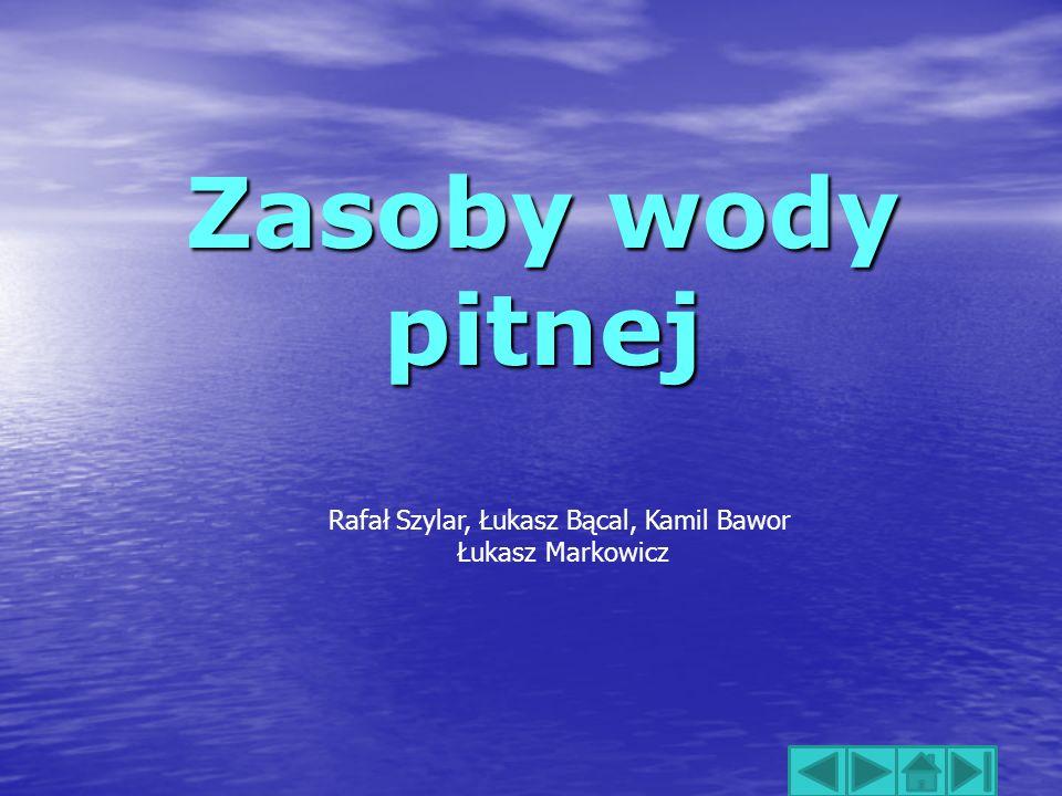 Zasoby wody pitnej Rafał Szylar, Łukasz Bącal, Kamil Bawor Łukasz Markowicz