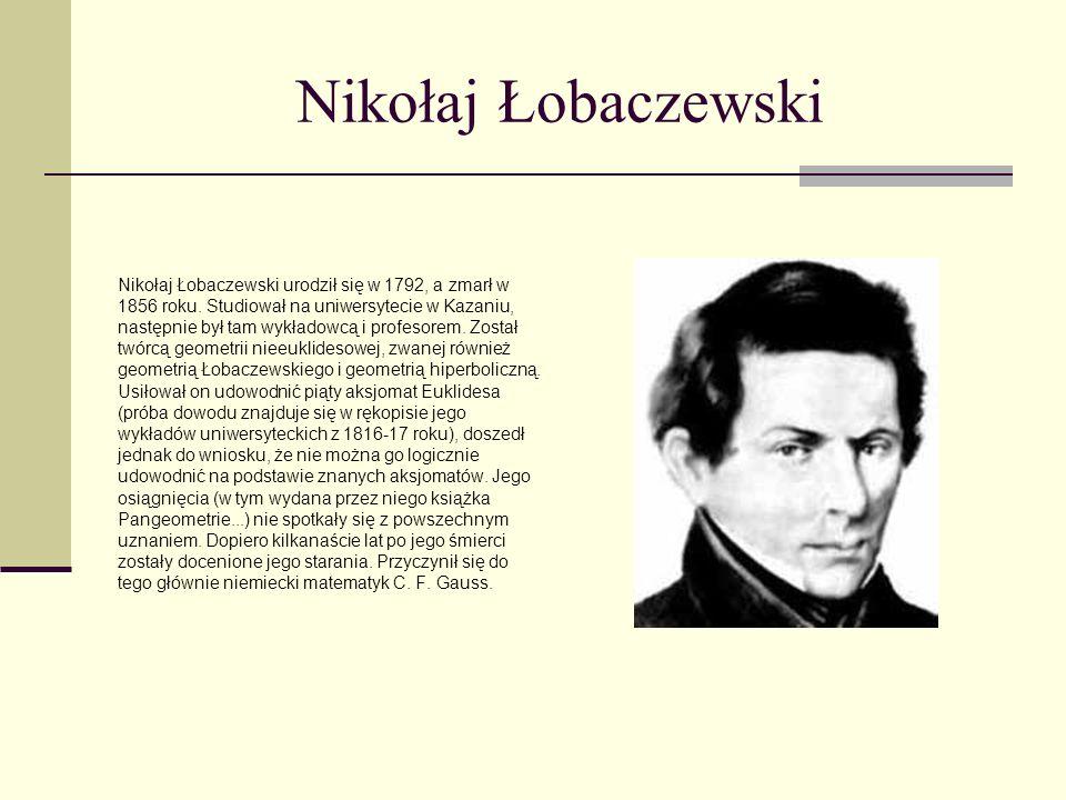 Nikołaj Łobaczewski Nikołaj Łobaczewski urodził się w 1792, a zmarł w 1856 roku. Studiował na uniwersytecie w Kazaniu, następnie był tam wykładowcą i