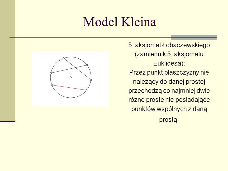 Model Kleina 5. aksjomat Łobaczewskiego (zamiennik 5. aksjomatu Euklidesa): Przez punkt płaszczyzny nie należący do danej prostej przechodzą co najmni