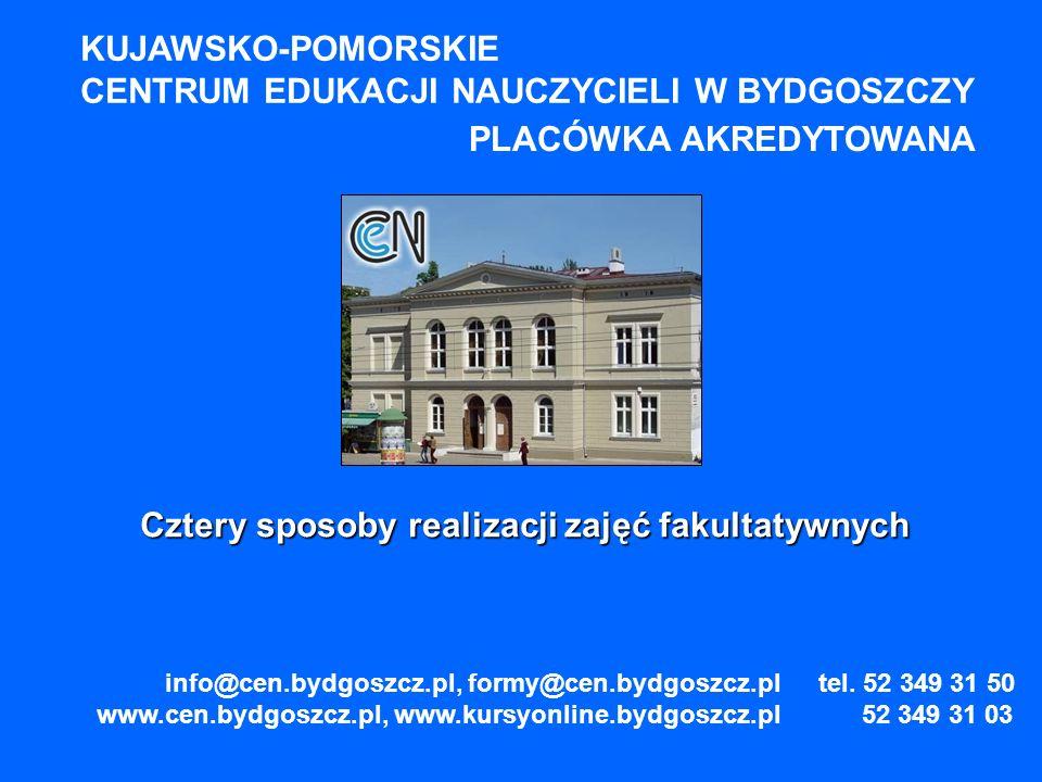 KUJAWSKO-POMORSKIE CENTRUM EDUKACJI NAUCZYCIELI W BYDGOSZCZY PLACÓWKA AKREDYTOWANA Cztery sposoby realizacji zajęć fakultatywnych info@cen.bydgoszcz.pl, formy@cen.bydgoszcz.pl www.cen.bydgoszcz.pl, www.kursyonline.bydgoszcz.pl tel.
