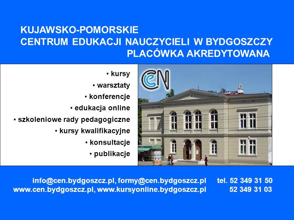 kursy warsztaty konferencje edukacja online szkoleniowe rady pedagogiczne kursy kwalifikacyjne konsultacje publikacje KUJAWSKO-POMORSKIE CENTRUM EDUKACJI NAUCZYCIELI W BYDGOSZCZY PLACÓWKA AKREDYTOWANA info@cen.bydgoszcz.pl, formy@cen.bydgoszcz.pl www.cen.bydgoszcz.pl, www.kursyonline.bydgoszcz.pl tel.