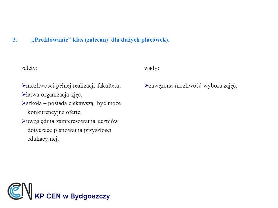 3.Profilowanie klas (zalecany dla dużych placówek). KP CEN w Bydgoszczy zalety: możliwości pełnej realizacji fakultetu, łatwa organizacja zjęć, szkoła