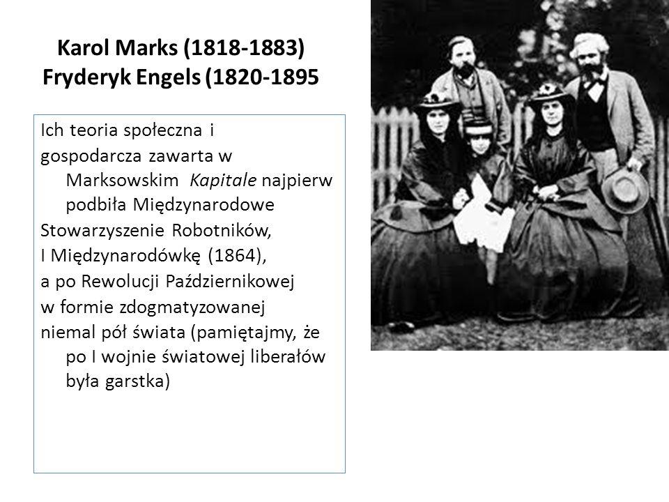 Karol Marks (1818-1883) Fryderyk Engels (1820-1895 Ich teoria społeczna i gospodarcza zawarta w Marksowskim Kapitale najpierw podbiła Międzynarodowe Stowarzyszenie Robotników, I Międzynarodówkę (1864), a po Rewolucji Październikowej w formie zdogmatyzowanej niemal pół świata (pamiętajmy, że po I wojnie światowej liberałów była garstka)