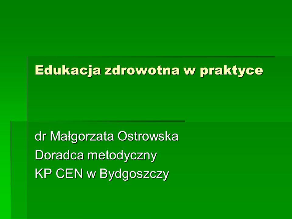 Edukacja zdrowotna w praktyce dr Małgorzata Ostrowska Doradca metodyczny KP CEN w Bydgoszczy