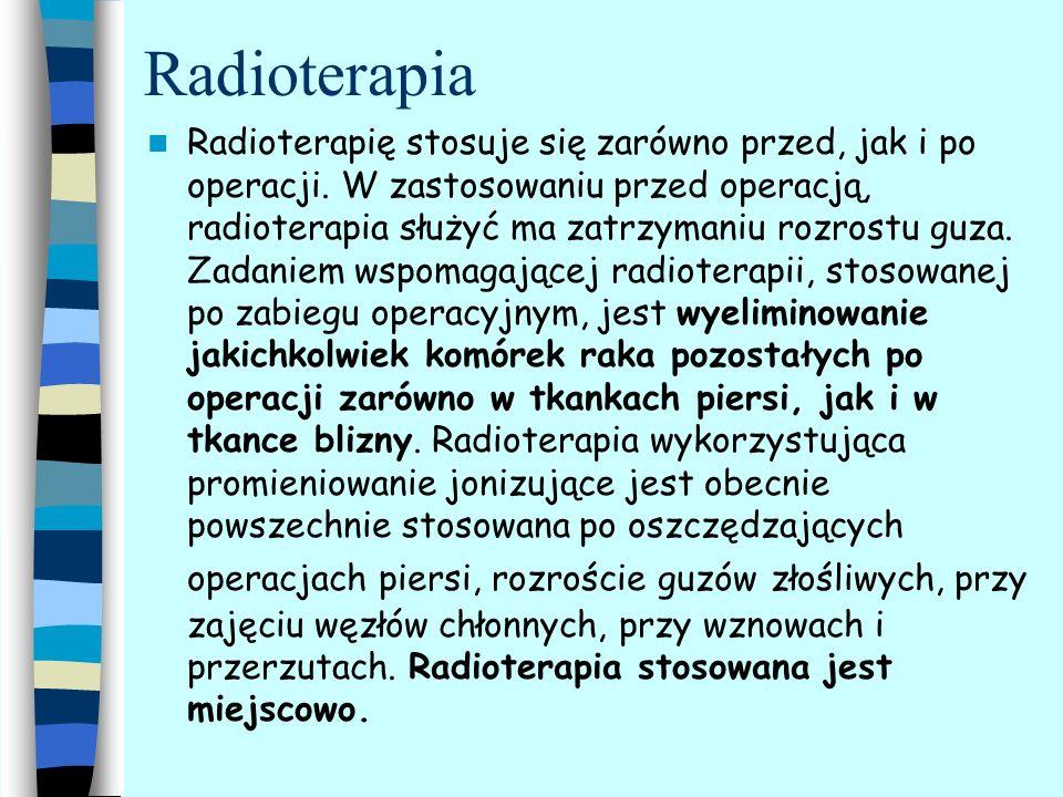 Radioterapia Radioterapię stosuje się zarówno przed, jak i po operacji. W zastosowaniu przed operacją, radioterapia służyć ma zatrzymaniu rozrostu guz