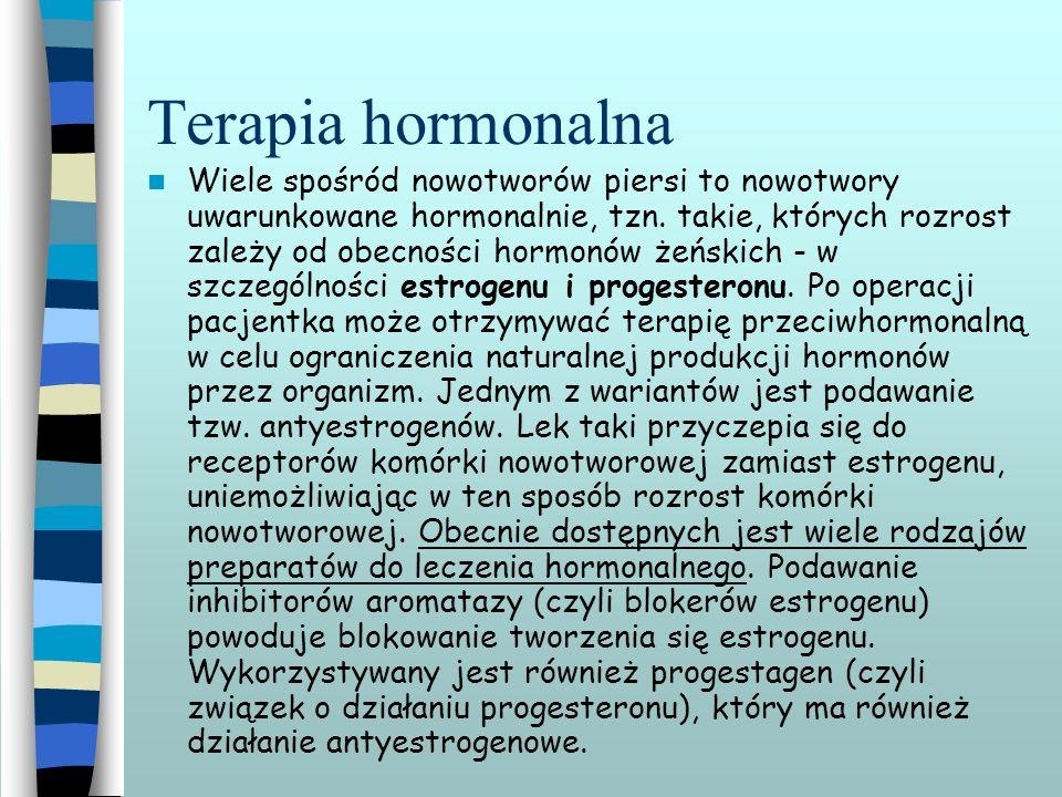 Terapia hormonalna Wiele spośród nowotworów piersi to nowotwory uwarunkowane hormonalnie, tzn. takie, których rozrost zależy od obecności hormonów żeń