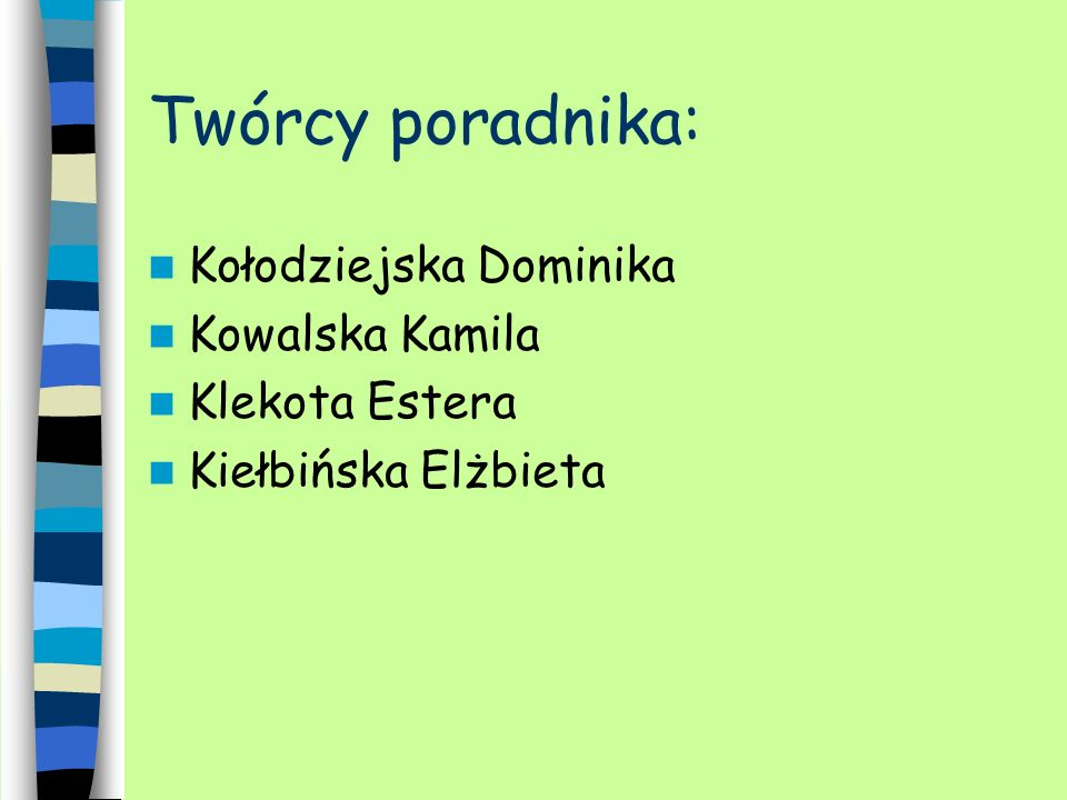 Twórcy poradnika: Kołodziejska Dominika Kowalska Kamila Klekota Estera Kiełbińska Elżbieta