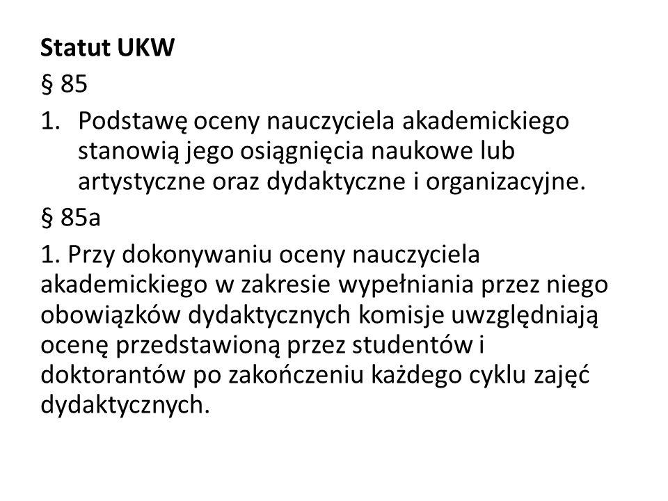 Statut UKW § 85 1.Podstawę oceny nauczyciela akademickiego stanowią jego osiągnięcia naukowe lub artystyczne oraz dydaktyczne i organizacyjne.
