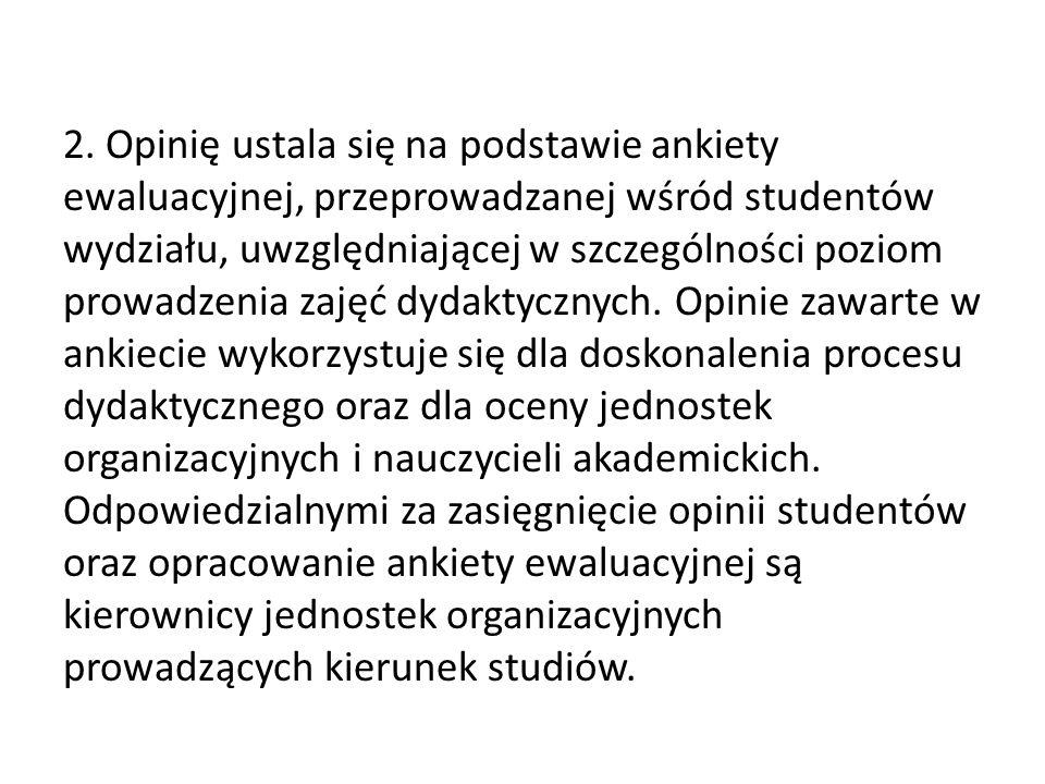 2. Opinię ustala się na podstawie ankiety ewaluacyjnej, przeprowadzanej wśród studentów wydziału, uwzględniającej w szczególności poziom prowadzenia z