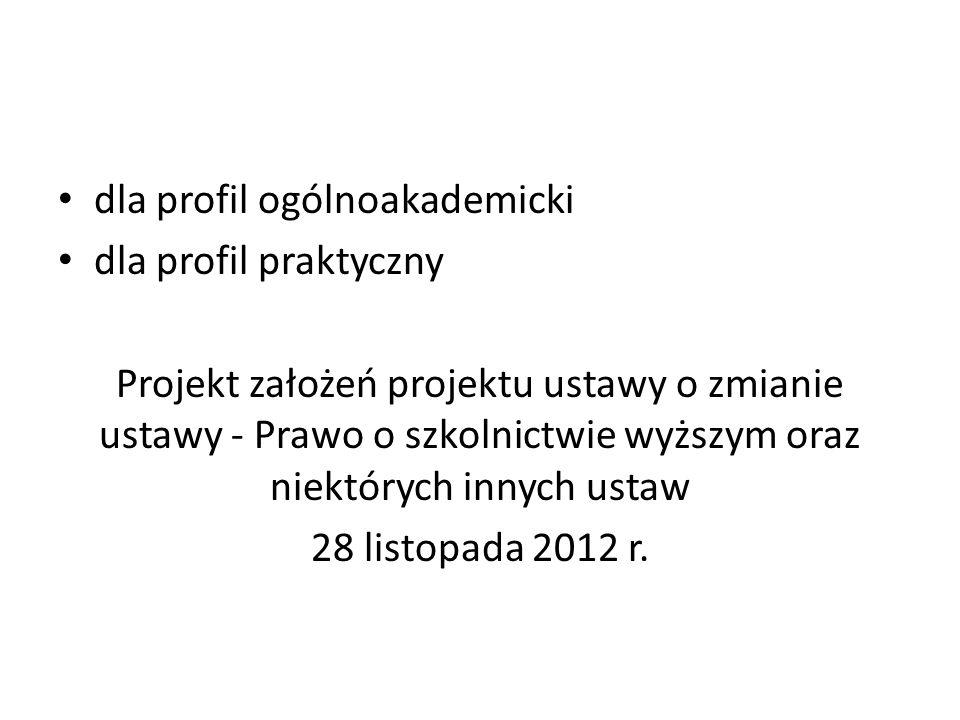 dla profil ogólnoakademicki dla profil praktyczny Projekt założeń projektu ustawy o zmianie ustawy - Prawo o szkolnictwie wyższym oraz niektórych innych ustaw 28 listopada 2012 r.
