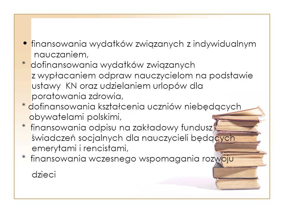 finansowania wydatków związanych z indywidualnym nauczaniem, * dofinansowania wydatków związanych z wypłacaniem odpraw nauczycielom na podstawie ustawy KN oraz udzielaniem urlopów dla poratowania zdrowia, * dofinansowania kształcenia uczniów niebędących obywatelami polskimi, * finansowania odpisu na zakładowy fundusz świadczeń socjalnych dla nauczycieli będących emerytami i rencistami, * finansowania wczesnego wspomagania rozwoju dzieci