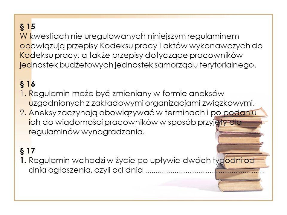§ 15 W kwestiach nie uregulowanych niniejszym regulaminem obowiązują przepisy Kodeksu pracy i aktów wykonawczych do Kodeksu pracy, a także przepisy dotyczące pracowników jednostek budżetowych jednostek samorządu terytorialnego.
