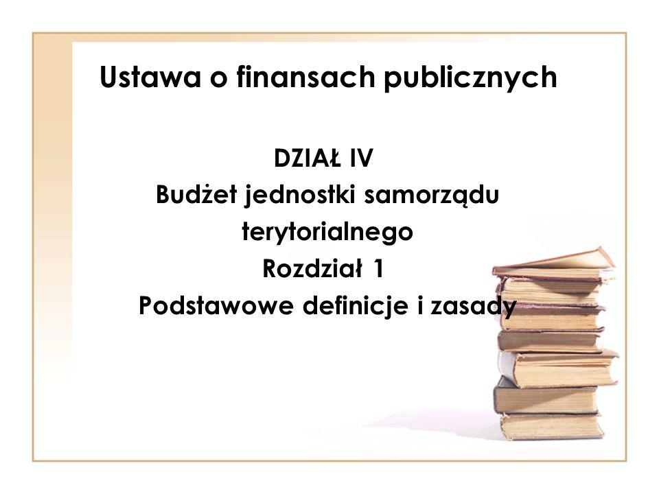 Ustawa o finansach publicznych DZIAŁ IV Budżet jednostki samorządu terytorialnego Rozdział 1 Podstawowe definicje i zasady