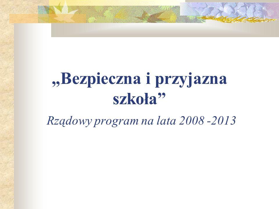 Bezpieczna i przyjazna szkoła Rządowy program na lata 2008 -2013