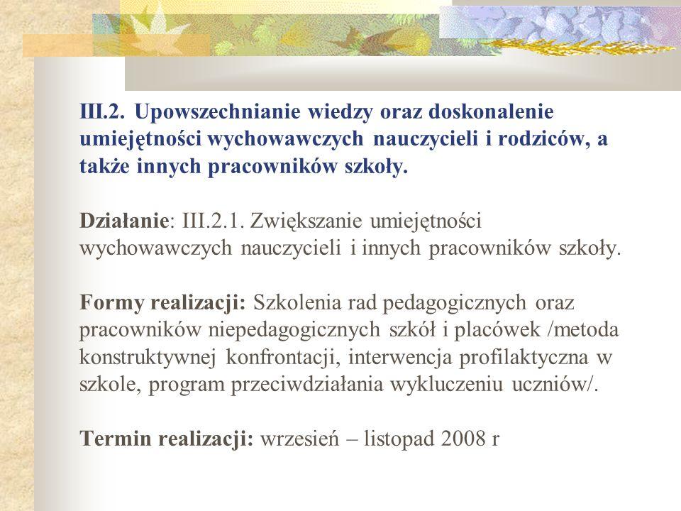 III.2. Upowszechnianie wiedzy oraz doskonalenie umiejętności wychowawczych nauczycieli i rodziców, a także innych pracowników szkoły. Działanie: III.2