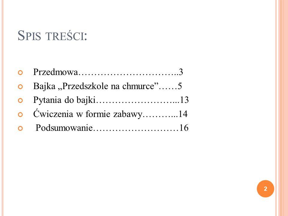 S PIS TREŚCI : Przedmowa…………………………..3 Bajka Przedszkole na chmurce……5 Pytania do bajki……………………...13 Ćwiczenia w formie zabawy………...14 Podsumowanie…………