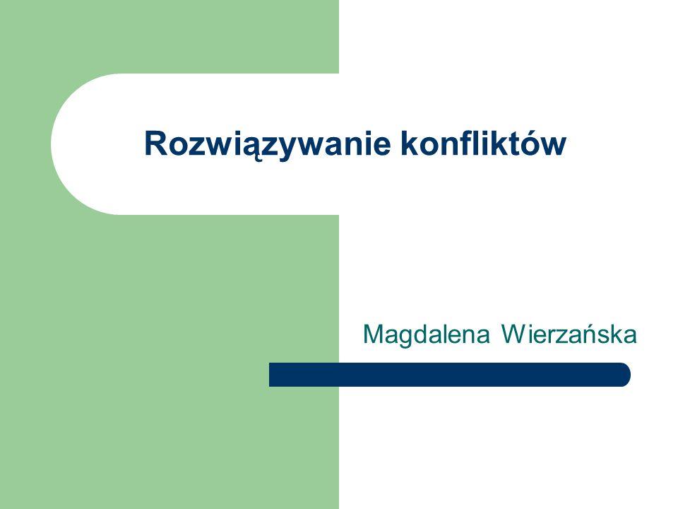 Rozwiązywanie konfliktów Magdalena Wierzańska