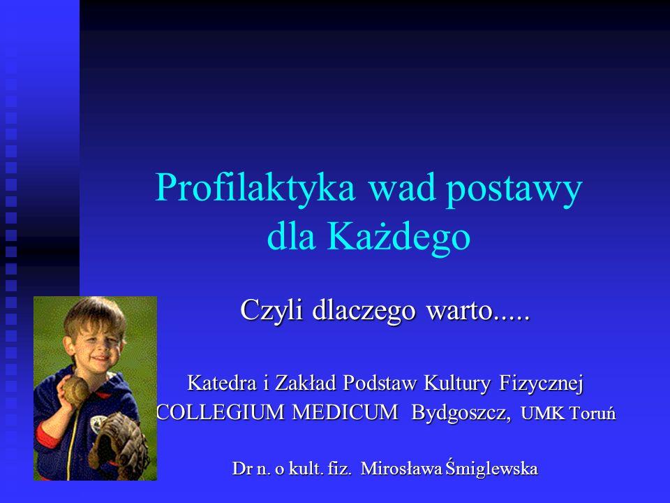 Profilaktyka wad postawy dla Każdego Czyli dlaczego warto..... Katedra i Zakład Podstaw Kultury Fizycznej COLLEGIUM MEDICUM Bydgoszcz, UMK Toruń Dr n.