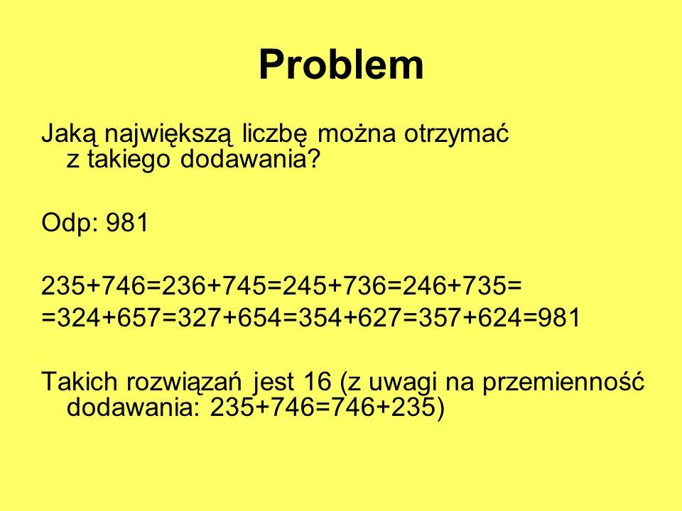 Problem Jaką największą liczbę można otrzymać z takiego dodawania? Odp: 981 235+746=236+745=245+736=246+735= =324+657=327+654=354+627=357+624=981 Taki