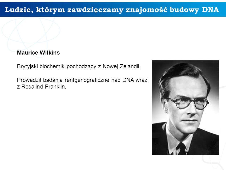Ludzie, którym zawdzięczamy znajomość budowy DNA 6 Maurice Wilkins Brytyjski biochemik pochodzący z Nowej Zelandii. Prowadził badania rentgenograficzn