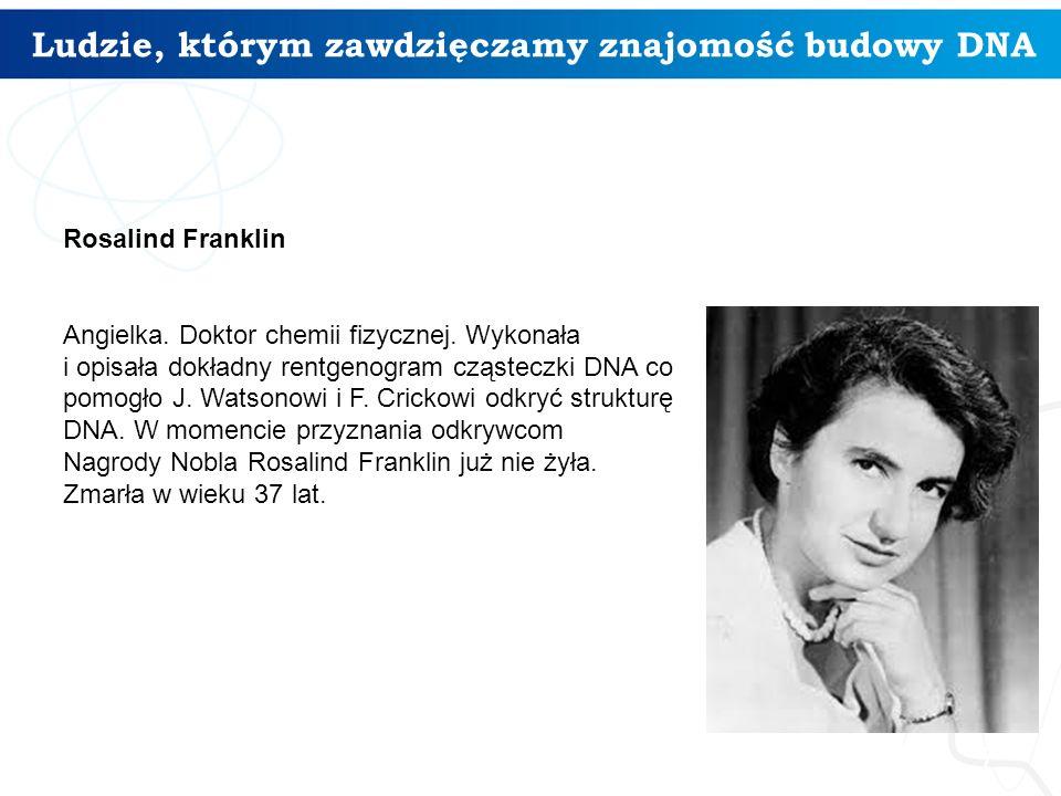 Ludzie, którym zawdzięczamy znajomość budowy DNA 7 Rosalind Franklin Angielka. Doktor chemii fizycznej. Wykonała i opisała dokładny rentgenogram cząst