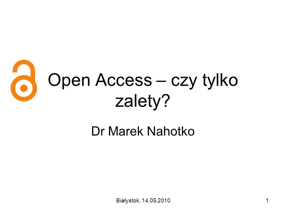 Białystok, 14.05.20101 Open Access – czy tylko zalety? Dr Marek Nahotko