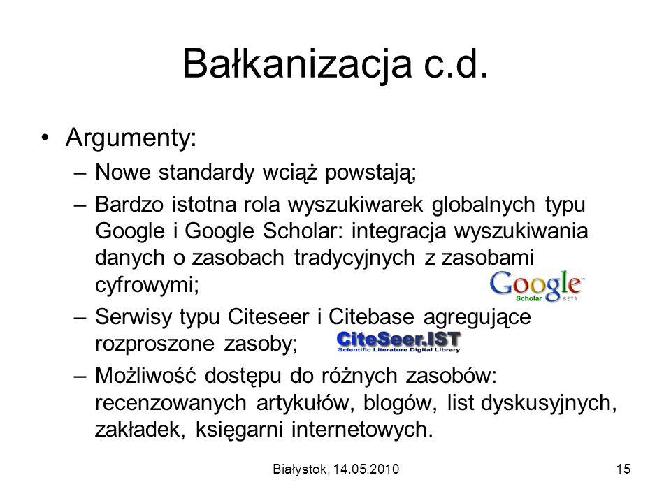 Białystok, 14.05.201015 Bałkanizacja c.d. Argumenty: –Nowe standardy wciąż powstają; –Bardzo istotna rola wyszukiwarek globalnych typu Google i Google