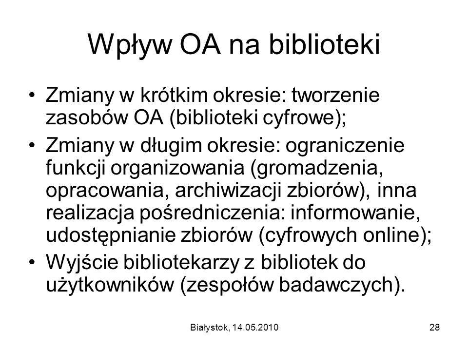 Białystok, 14.05.201028 Wpływ OA na biblioteki Zmiany w krótkim okresie: tworzenie zasobów OA (biblioteki cyfrowe); Zmiany w długim okresie: ogranicze