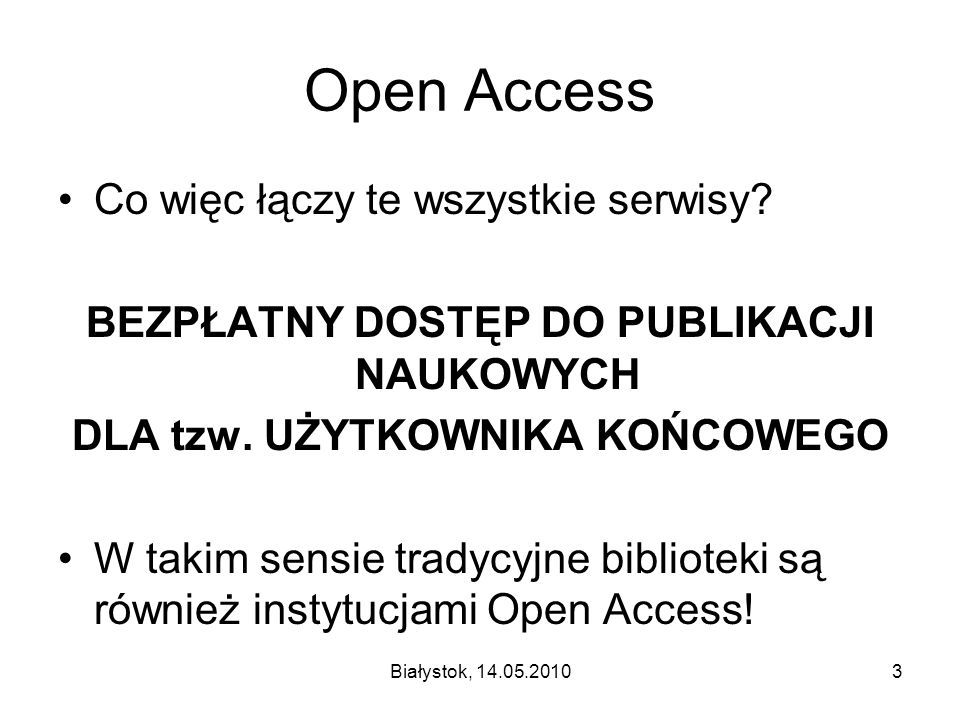 Białystok, 14.05.20103 Open Access Co więc łączy te wszystkie serwisy? BEZPŁATNY DOSTĘP DO PUBLIKACJI NAUKOWYCH DLA tzw. UŻYTKOWNIKA KOŃCOWEGO W takim