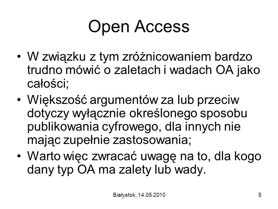 Białystok, 14.05.20105 Open Access W związku z tym zróżnicowaniem bardzo trudno mówić o zaletach i wadach OA jako całości; Większość argumentów za lub przeciw dotyczy wyłącznie określonego sposobu publikowania cyfrowego, dla innych nie mając zupełnie zastosowania; Warto więc zwracać uwagę na to, dla kogo dany typ OA ma zalety lub wady.