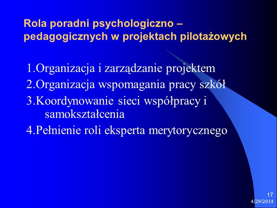 4/29/2014 17 Rola poradni psychologiczno – pedagogicznych w projektach pilotażowych 1.Organizacja i zarządzanie projektem 2.Organizacja wspomagania pr