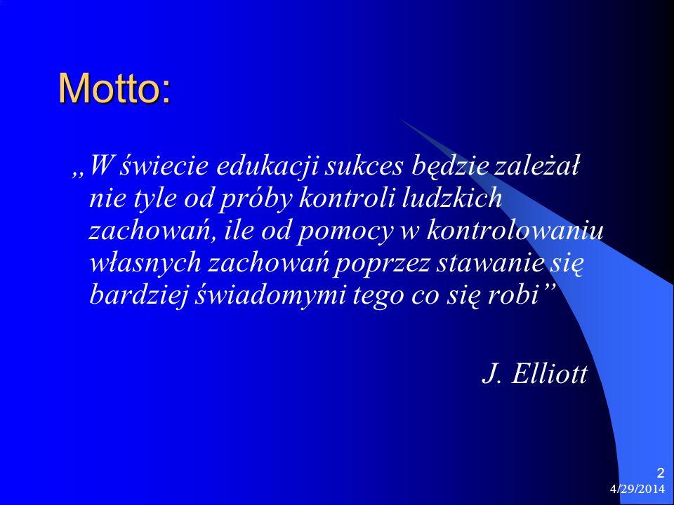4/29/2014 2 Motto: W świecie edukacji sukces będzie zależał nie tyle od próby kontroli ludzkich zachowań, ile od pomocy w kontrolowaniu własnych zacho
