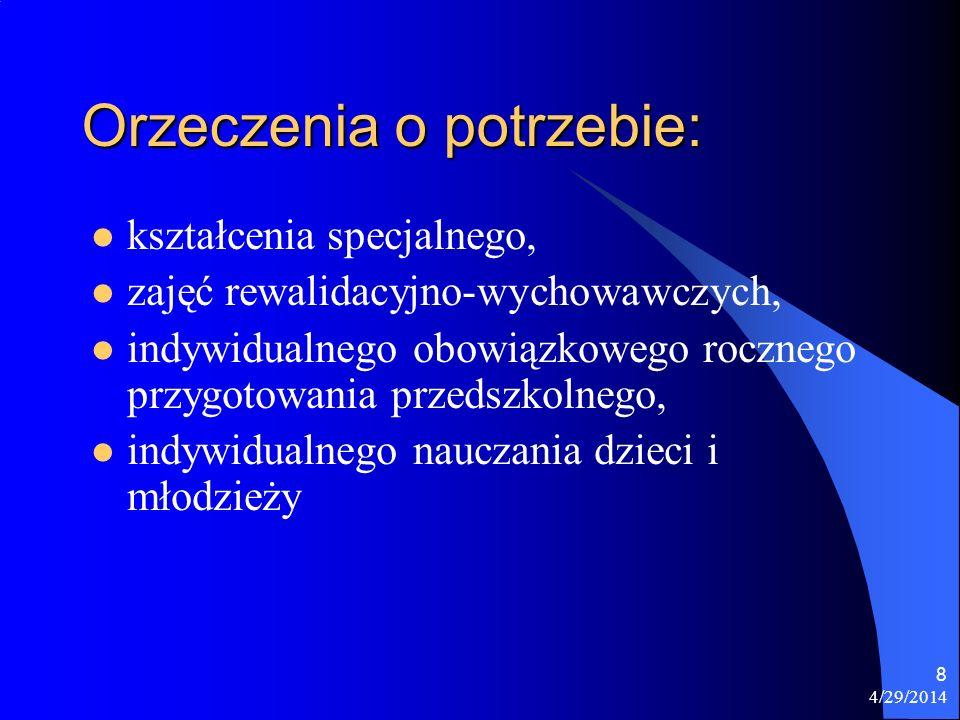 4/29/2014 8 Orzeczenia o potrzebie: kształcenia specjalnego, zajęć rewalidacyjno-wychowawczych, indywidualnego obowiązkowego rocznego przygotowania pr