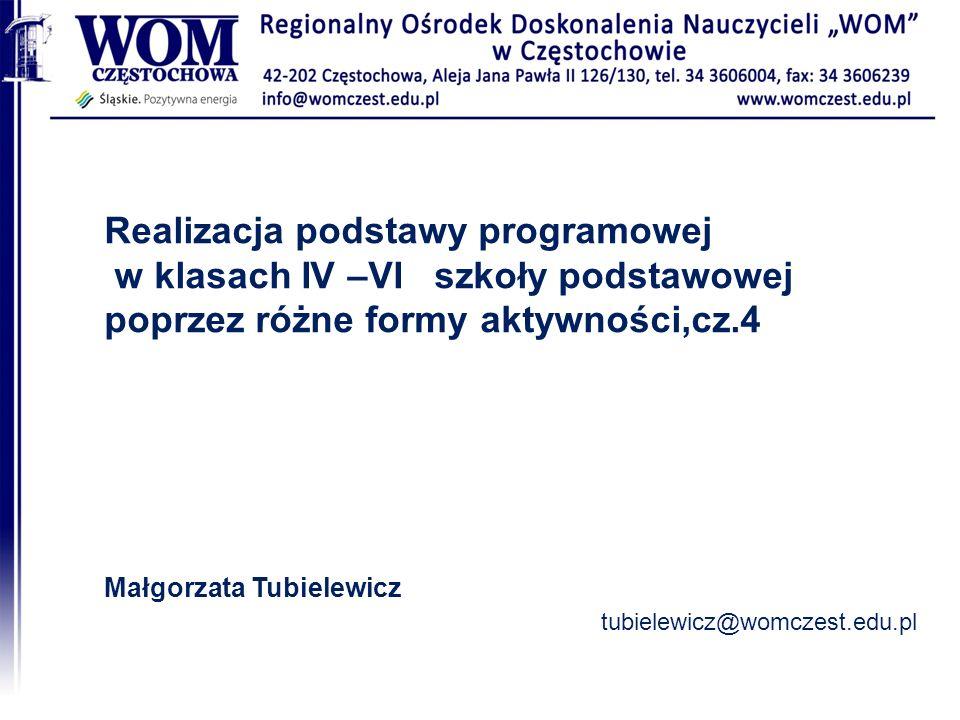 Realizacja podstawy programowej w klasach IV –VI szkoły podstawowej poprzez różne formy aktywności,cz.4 Małgorzata Tubielewicz tubielewicz@womczest.ed