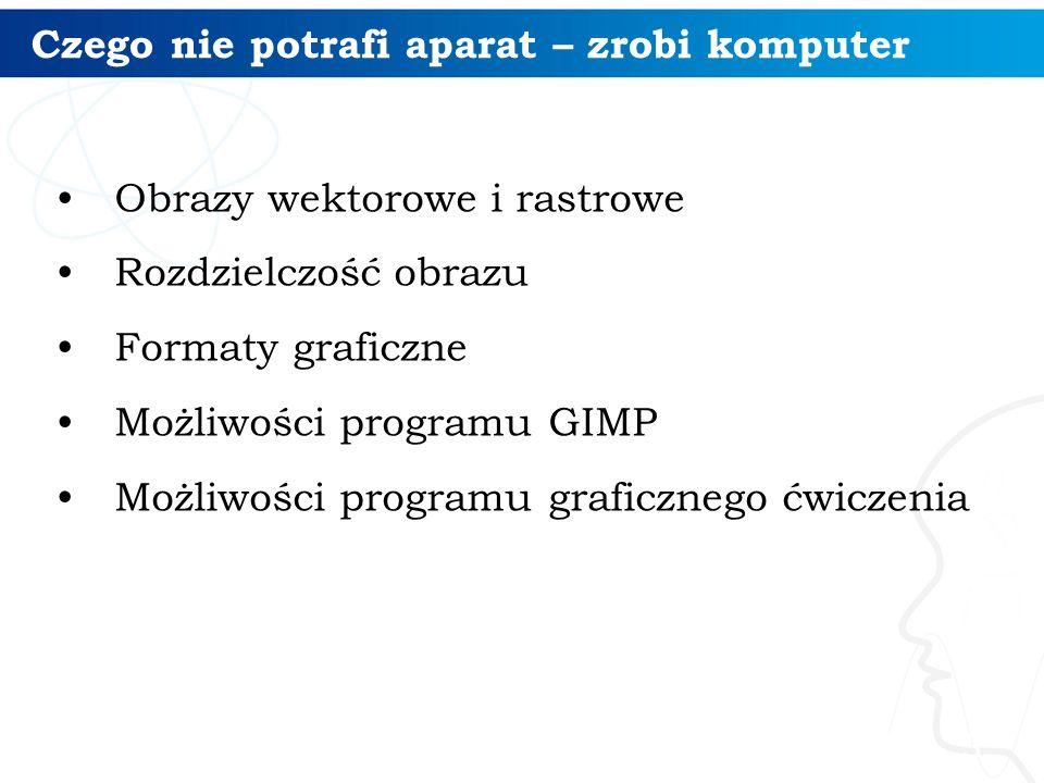Czego nie potrafi aparat – zrobi komputer Obrazy wektorowe i rastrowe Rozdzielczość obrazu Formaty graficzne Możliwości programu GIMP Możliwości progr