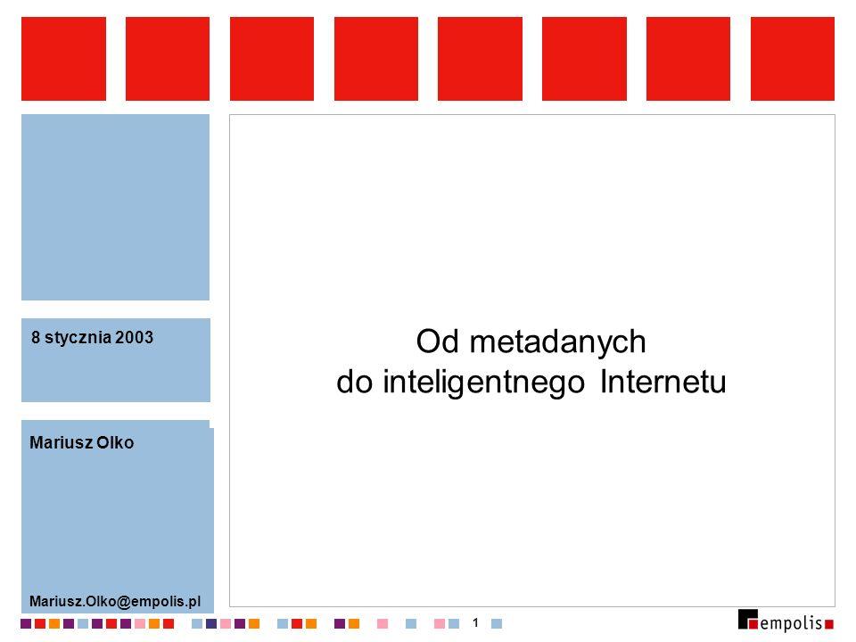 1 Od metadanych do inteligentnego Internetu Mariusz Olko Mariusz.Olko@empolis.pl 8 stycznia 2003