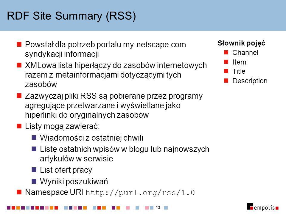 13 RDF Site Summary (RSS) Powstał dla potrzeb portalu my.netscape.com syndykacji informacji XMLowa lista hiperłączy do zasobów internetowych razem z metainformacjami dotyczącymi tych zasobów Zazwyczaj pliki RSS są pobierane przez programy agregujące przetwarzane i wyświetlane jako hiperlinki do oryginalnych zasobów Listy mogą zawierać: Wiadomości z ostatniej chwili Listę ostatnich wpisów w blogu lub najnowszych artykułów w serwisie List ofert pracy Wyniki poszukiwań Namespace URI http://purl.org/rss/1.0 Słownik pojęć Channel Item Title Description