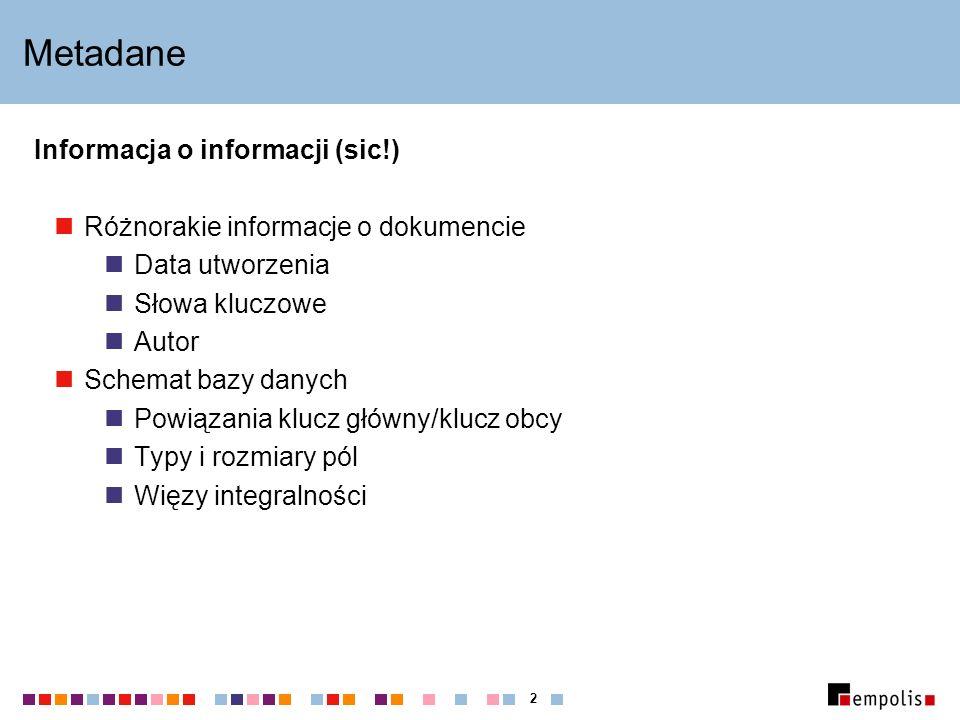 2 Metadane Informacja o informacji (sic!) Różnorakie informacje o dokumencie Data utworzenia Słowa kluczowe Autor Schemat bazy danych Powiązania klucz główny/klucz obcy Typy i rozmiary pól Więzy integralności