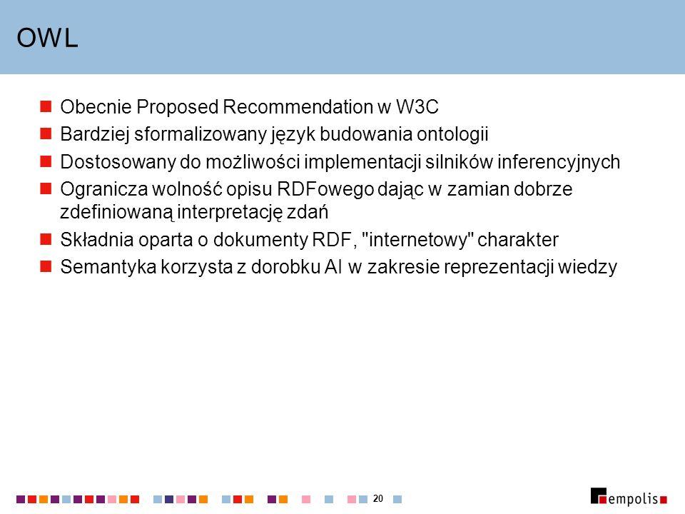 20 OWL Obecnie Proposed Recommendation w W3C Bardziej sformalizowany język budowania ontologii Dostosowany do możliwości implementacji silników inferencyjnych Ogranicza wolność opisu RDFowego dając w zamian dobrze zdefiniowaną interpretację zdań Składnia oparta o dokumenty RDF, internetowy charakter Semantyka korzysta z dorobku AI w zakresie reprezentacji wiedzy