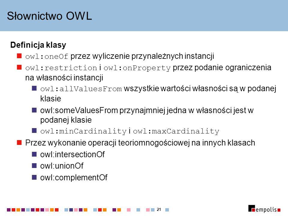 21 Słownictwo OWL Definicja klasy owl:oneOf przez wyliczenie przynależnych instancji owl:restriction i owl:onProperty przez podanie ograniczenia na własności instancji owl:allValuesFrom wszystkie wartości własności są w podanej klasie owl:someValuesFrom przynajmniej jedna w własności jest w podanej klasie owl:minCardinality i owl:maxCardinality Przez wykonanie operacji teoriomnogościowej na innych klasach owl:intersectionOf owl:unionOf owl:complementOf