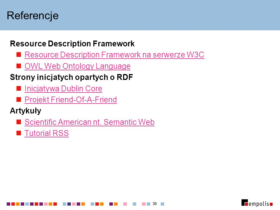 30 Referencje Resource Description Framework Resource Description Framework na serwerze W3C OWL Web Ontology Language Strony inicjatych opartych o RDF Inicjatywa Dublin Core Projekt Friend-Of-A-Friend Artykuły Scientific American nt.