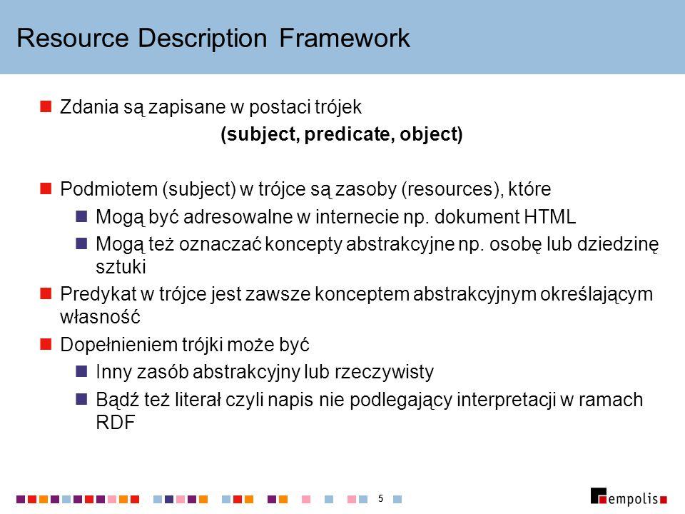 5 Resource Description Framework Zdania są zapisane w postaci trójek (subject, predicate, object) Podmiotem (subject) w trójce są zasoby (resources),