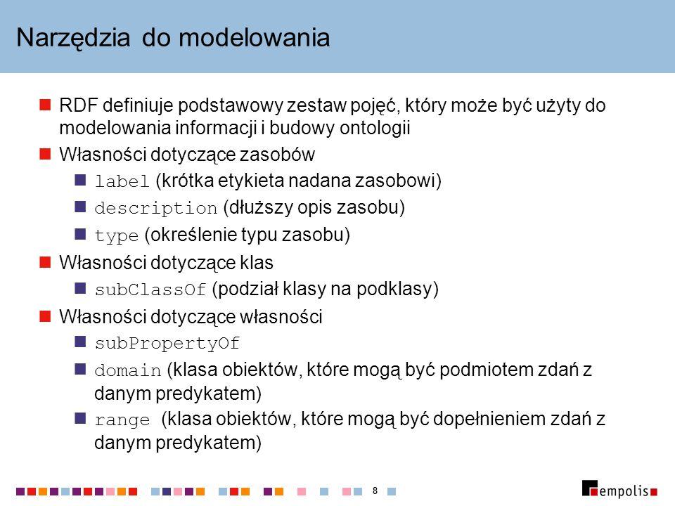 8 Narzędzia do modelowania RDF definiuje podstawowy zestaw pojęć, który może być użyty do modelowania informacji i budowy ontologii Własności dotyczące zasobów label (krótka etykieta nadana zasobowi) description (dłuższy opis zasobu) type (określenie typu zasobu) Własności dotyczące klas subClassOf (podział klasy na podklasy) Własności dotyczące własności subPropertyOf domain (klasa obiektów, które mogą być podmiotem zdań z danym predykatem) range (klasa obiektów, które mogą być dopełnieniem zdań z danym predykatem)
